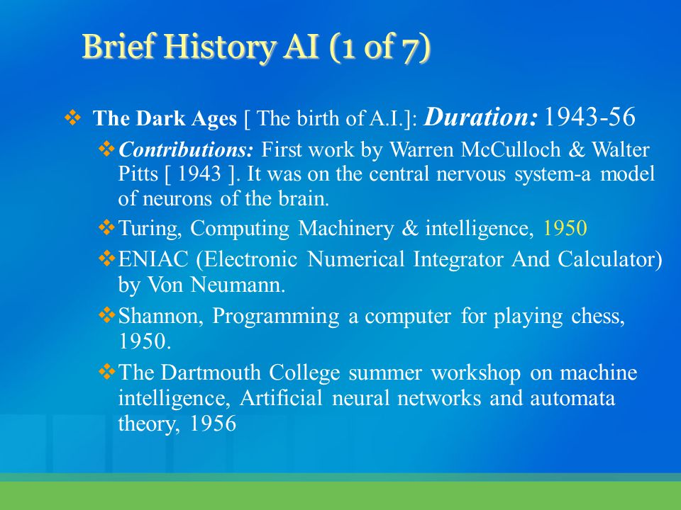 Brief History AI (1 of 7) The Dark Ages [ The birth of A.I.]: Duration: 1943-56.